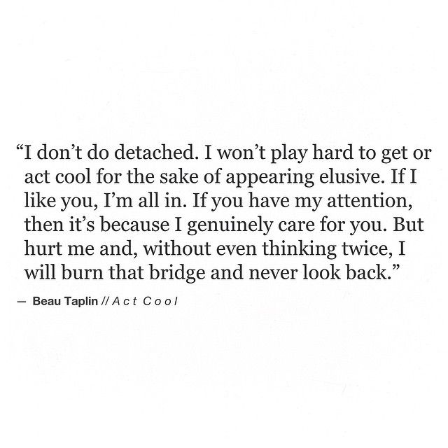 But, hurt me and, without even thinking twice, I will burn that bridge and never look back...