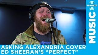 "Asking Alexandria cover Ed Sheeran's Perfect // SiriusXM // Octane -  Earlier this week, Asking Alexandria dropped into the SiriusXM studios and performed a couple of songs.  Along with an acoustic version of their track Into The Fire , they also gave their take on Ed Sheeran's Perfect .  Introducing the song, frontman Danny Worsnop says: ""This is a song we wrote that Ed Sheeran stole. It's called Perfect .""  Guitarist Ben Bruce adds: ""We called it Perfect  first"" while Worsnop says: ""I…"