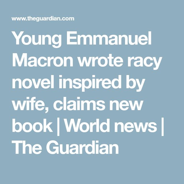 Young Emmanuel Macron wrote racy novel inspired by wife, claims new book | World news | The Guardian