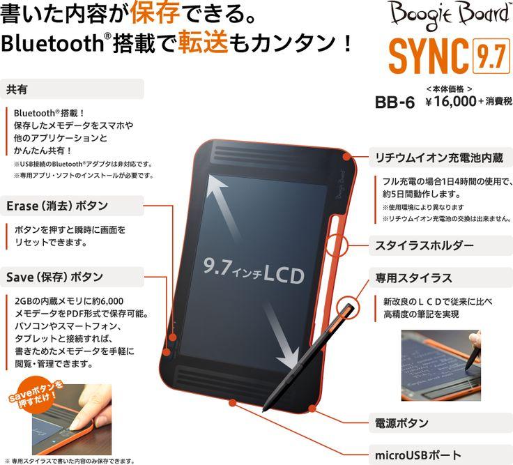 書いた内容が保存できる。Bluetooth®搭載で転送もカンタン! Boogie Board SYNC9.7 BB-6 本体価格¥16,000+消費税 9.7インチLCD「共有:Bluetooth®搭載!保存したメモデータをスマホや他のアプリケーションとかんたん共有!※USB接続のBluetooth®アダプタは非対応です。※専用アプリ・ソフトのインストールが必要です。」「Erase(消去)ボタン:ボタンを押すと瞬時に画面をリセットできます。」「Save(保存)ボタン:2GBの内蔵メモリに約6,000メモデータをPDF形式で保存可能。パソコンやスマートフォン、タブレットと接続すれば、書きためたメモデータを手軽に閲覧・管理できます。saveボタンを押すだけ!※ 専用スタイラスで書いた内容のみ保存できます。」「リチウムイオン充電池内蔵:フル充電の場合1日4時間の使用で、約5日間動作します。※使用環境により異なります※リチウムイオン充電池の交換は出来ません。」「スタイラスホルダー」「専用スタイラス:新改良のLCDで従来に比べ高精度の筆記を実現」「電源ボタン」「microUSBポート」
