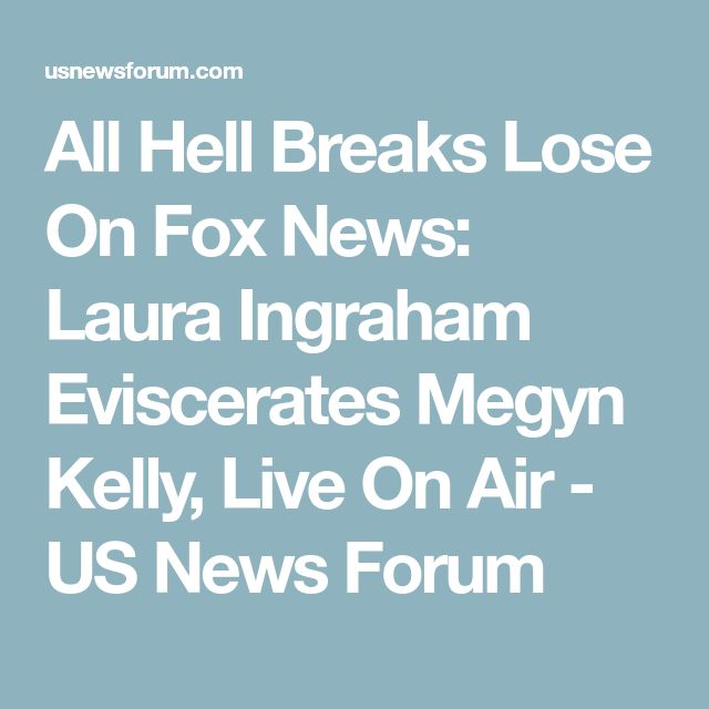 All Hell Breaks Lose On Fox News: Laura Ingraham Eviscerates Megyn Kelly, Live On Air - US News Forum