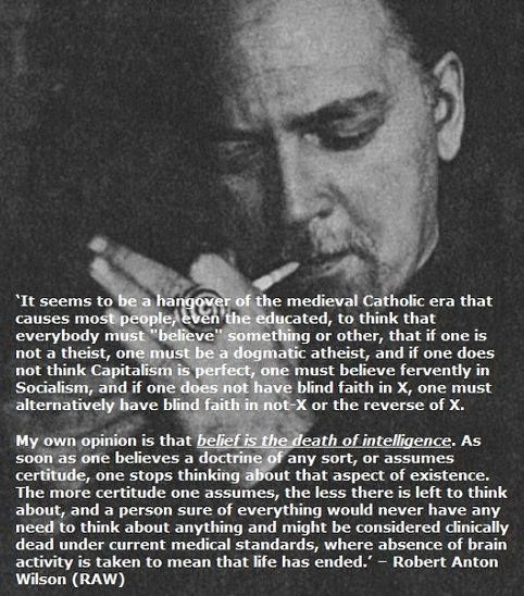 """robert anton wilson • """"Belief is the death of intelligence.""""  It's okay to persistently question, seek, learn, and evolve; don't be subservient to """"beliefs""""."""