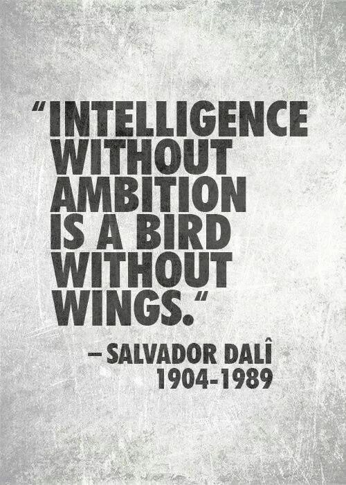 """""""intelligence without ambition is a bird without wings"""" - Salvador Dali"""