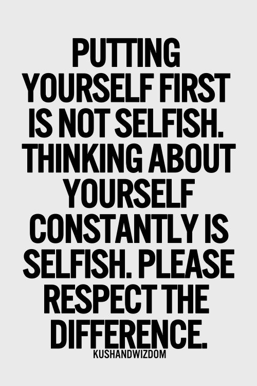 putting yourself first is not selfish. thinking about yourself constantly is selfish, please respect the difference