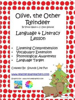 This lesson is intended to be a companion to Olive, the Other Reindeer by Vivian Walsh & J. Otto Seibold. It includes activities for listening comprehension, vocabulary, phonological awareness, and targeted language skills as well as a fun summarizing activity.