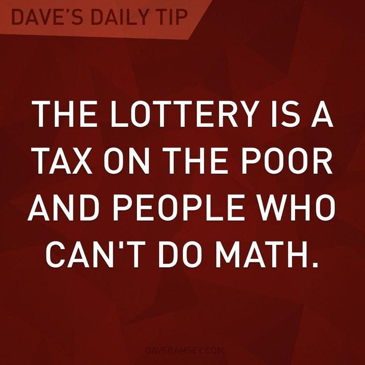 """The lottery is a tax on the poor and people who can't do math."" - Dave Ramsey"