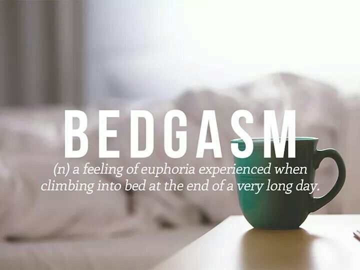 Bedgasm - A feeling of euphoria experienced when climbing into bed at the end of a very long day