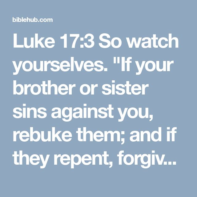 """Luke 17:3 So watch yourselves. """"If your brother or sister sins against you, rebuke them; and if they repent, forgive them."""