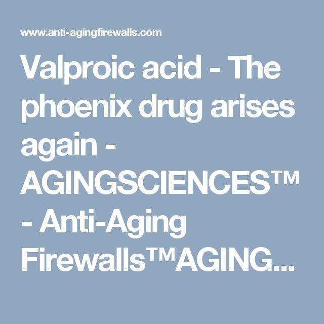 Valproic acid - The phoenix drug arises again - AGINGSCIENCES™ - Anti-Aging Firewalls™AGINGSCIENCES™ – Anti-Aging Firewalls™