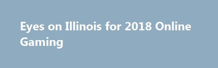 Eyes on Illinois for 2018 Online Gaming http://casino4uk.com/2017/11/25/eyes-on-illinois-for-2018-online-gaming/  Less than two weeks ago, it became clear that Illinois was not going to proceed with any effort to legalize and regulate online gambling in 2017.The post Eyes on Illinois for 2018 <b>Online</b> Gaming appeared first on Casino4uk.com.