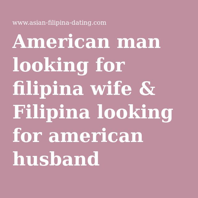 American man looking for filipina wife & Filipina looking for american husband