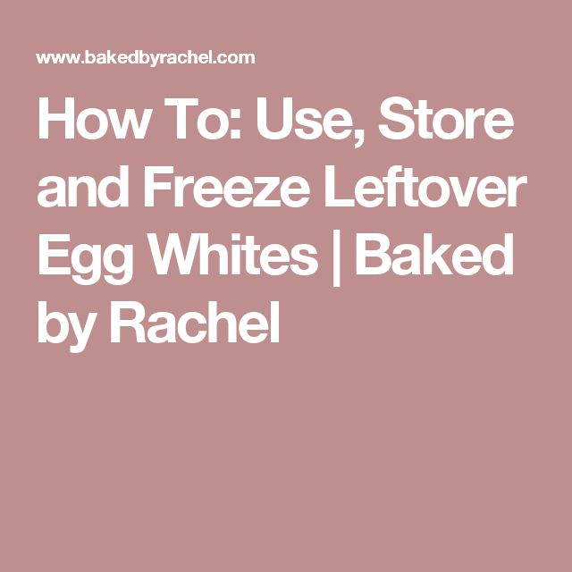 How To: Use, Store and Freeze Leftover Egg Whites | Baked by Rachel