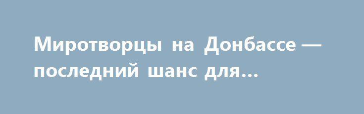 Миротворцы на Донбассе — последний шанс для Украины https://apral.ru/2017/09/09/mirotvortsy-na-donbasse-poslednij-shans-dlya-ukrainy.html  Проект резолюции о размещении миротворцев в Донбассе является для Украины последним шансом продавить свой подход в этом вопросе. Пока Киев еще считается временным членом Совбеза ООН, но уже с первого января следующего года, он прекратит там свои полномочия, объясняет политолог Александр Асафов. Делегация Украины в штаб-квартире ООН в Нью-Йорке передала на…