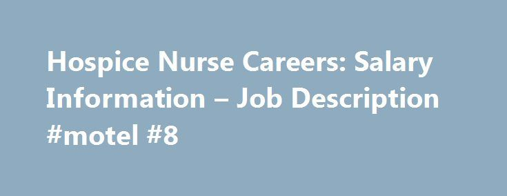 Hospice Nurse Careers: Salary Information – Job Description #motel #8 http://hotels.remmont.com/hospice-nurse-careers-salary-information-job-description-motel-8/  #hospice nurse salary # Hospice Nurse Careers: Salary Information & Job Description Pros and Cons of a Career as a Hospice Nurse Hospice nurses, also known as palliative care nurses, are registered nurses (RNs) that work with patients who are nearing the end of their lives and need special attention. Read the pros and cons…