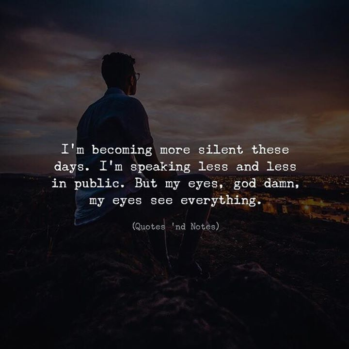 I'm becoming more silent these days. I'm speaking less and less in public. But my eyes god damn my eyes see everything.  via (http://ift.tt/2m7iyAd)