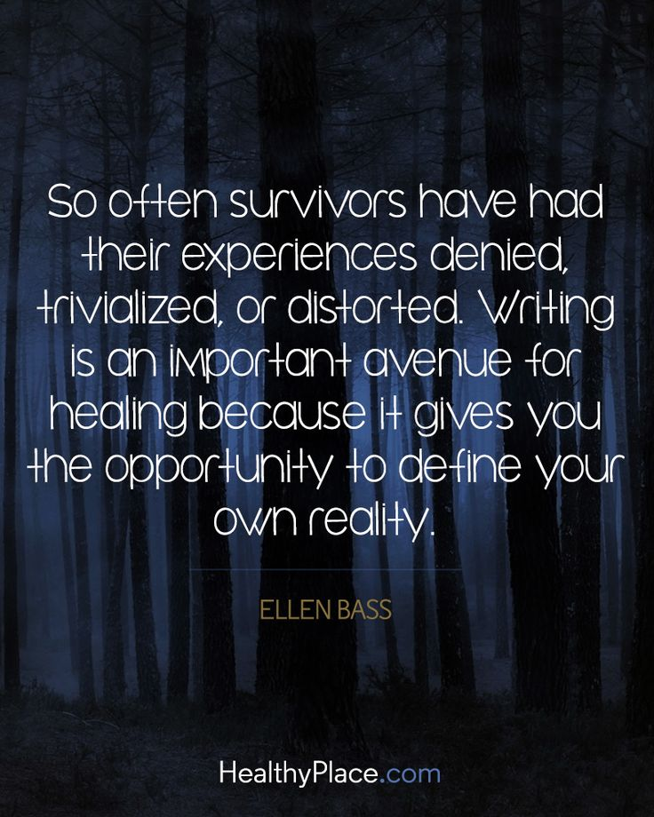 Quote on addictions: So often survivors have had their experiences denied, trivialized, or distorted. Writing is an important avenue for healing  because it gives you the opportunity to define your own reality - Ellen Bass. www.HealthyPlace.com