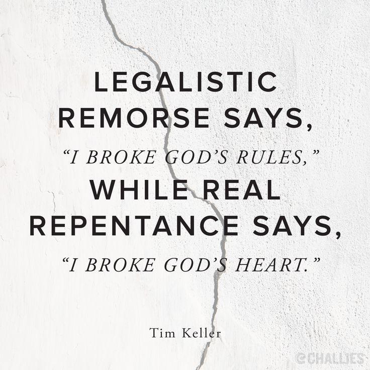"""Legalistic remorse says, 'I broke God's rules,' while real repentance says, 'I broke God's heart.'"" ( Tim Keller)"