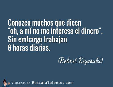 """Conozco muchos que dicen """"oh, a mí no me interesa el dinero"""". Sin embargo trabajan 8 horas diarias (Robert Kiyosaki).  ✔ RescataTalentos.com"""