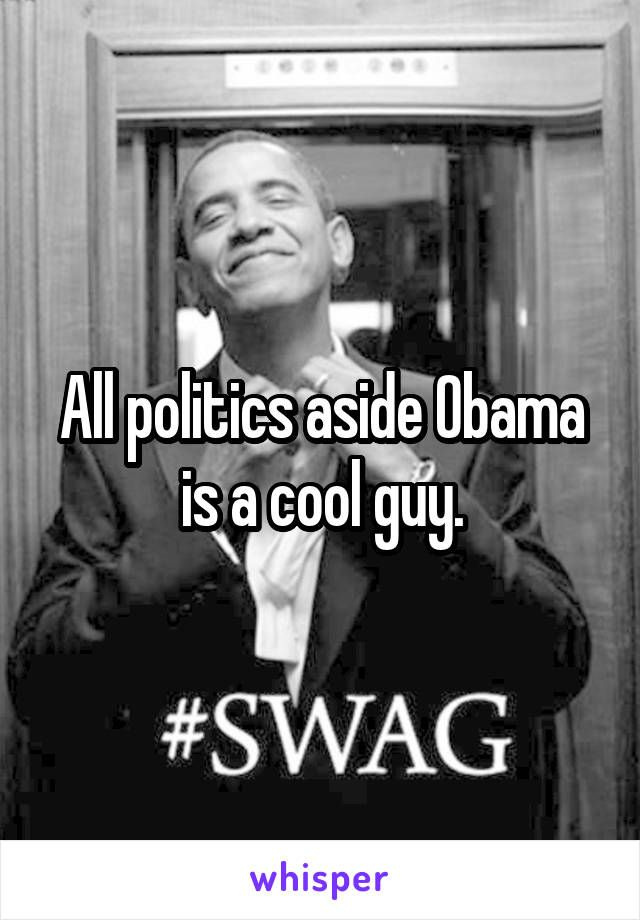 All politics aside Obama is a cool guy.