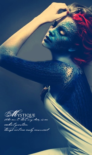 Mystique- Who am I? That my dear is an excellent question. Though not one easily answered.