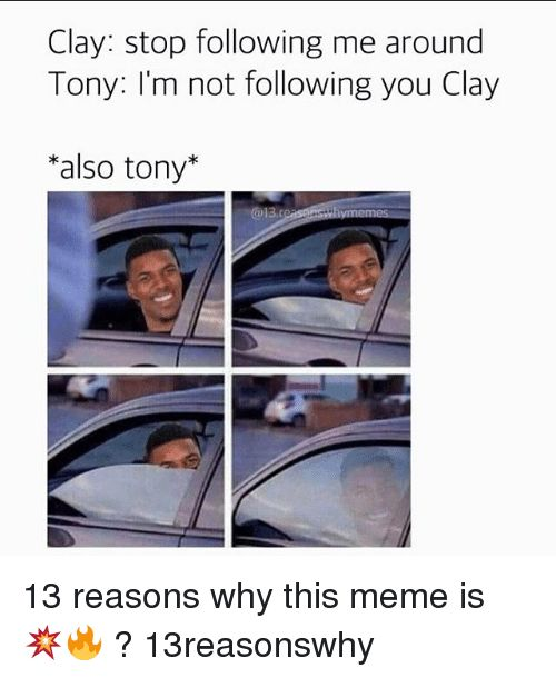 Meme, Memes, and : Clay: stop following me around Tony: I'm not following you Clay also tony 13 reasons why this meme is ? 13reasonswhy
