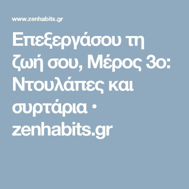 Επεξεργάσου τη ζωή σου, Μέρος 3ο: Ντουλάπες και συρτάρια • zenhabits.gr