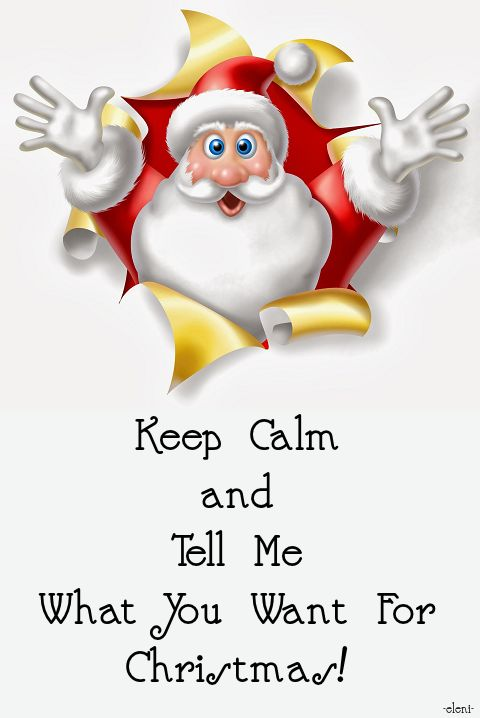 Keep Calm and Tell Me What You Want For Christmas! -created by eleni
