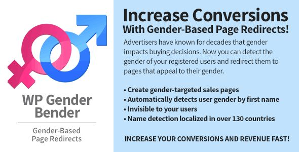 WP Gender Bender   http://codecanyon.net/item/wp-gender-bender/6791541?ref=damiamio       Increase your website conversions and revenue with this amazing gender-based detection and redirection plugin. This plugin will perform a gender lookup of your user's first name upon user registration. You will be presented with options to redirect users based on gender in the edit screen of every post and page.  	 Advertisers have known for decades that gender impacts buying decisions. Why should you…