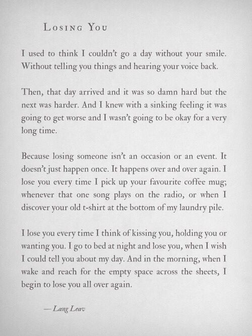 Although this may be written about the loss associated with the death a loved one, many of these are relevant to losing the one you love due to a breakup. So many are true for me and something I experience daily. You don't know someone for 12 years and just turn off that part of your heart/brain with a flip of a switch. I'm not like that. This process has been difficult and unbearable at times. Looking forward to the day when the pain is less raw.