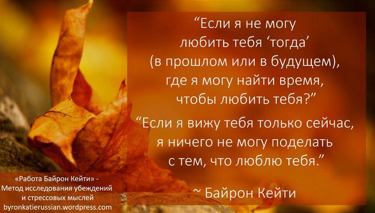 «Если я не могу любить тебя 'тогда' (в прошлом или в будущем), где я могу найти время, чтобы любить тебя?» «Если я вижу тебя только сейчас, я ничего не могу поделать с тем, что люблю тебя.» ~ Байрон Кейти «If I can't love you 'then' (past or future), where can I have time to love you?» «If I see you only now, I can't help loving you.» ~ Byron Katie