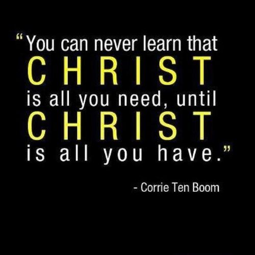 You can never learn that Christ is all you need, until Christ is all you have. ~ Corrie Ten Boom