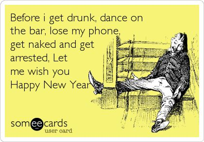 Before i get drunk, dance on the bar, lose my phone, get naked and get arrested, Let me wish you Happy New Year.