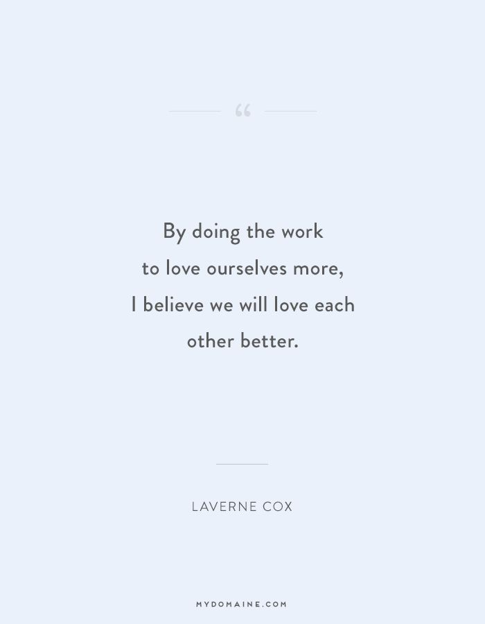 """By doing the work to love ourselves more, I believe we will love each other better."" - Laverne Cox #MyDomaineQUOTES"