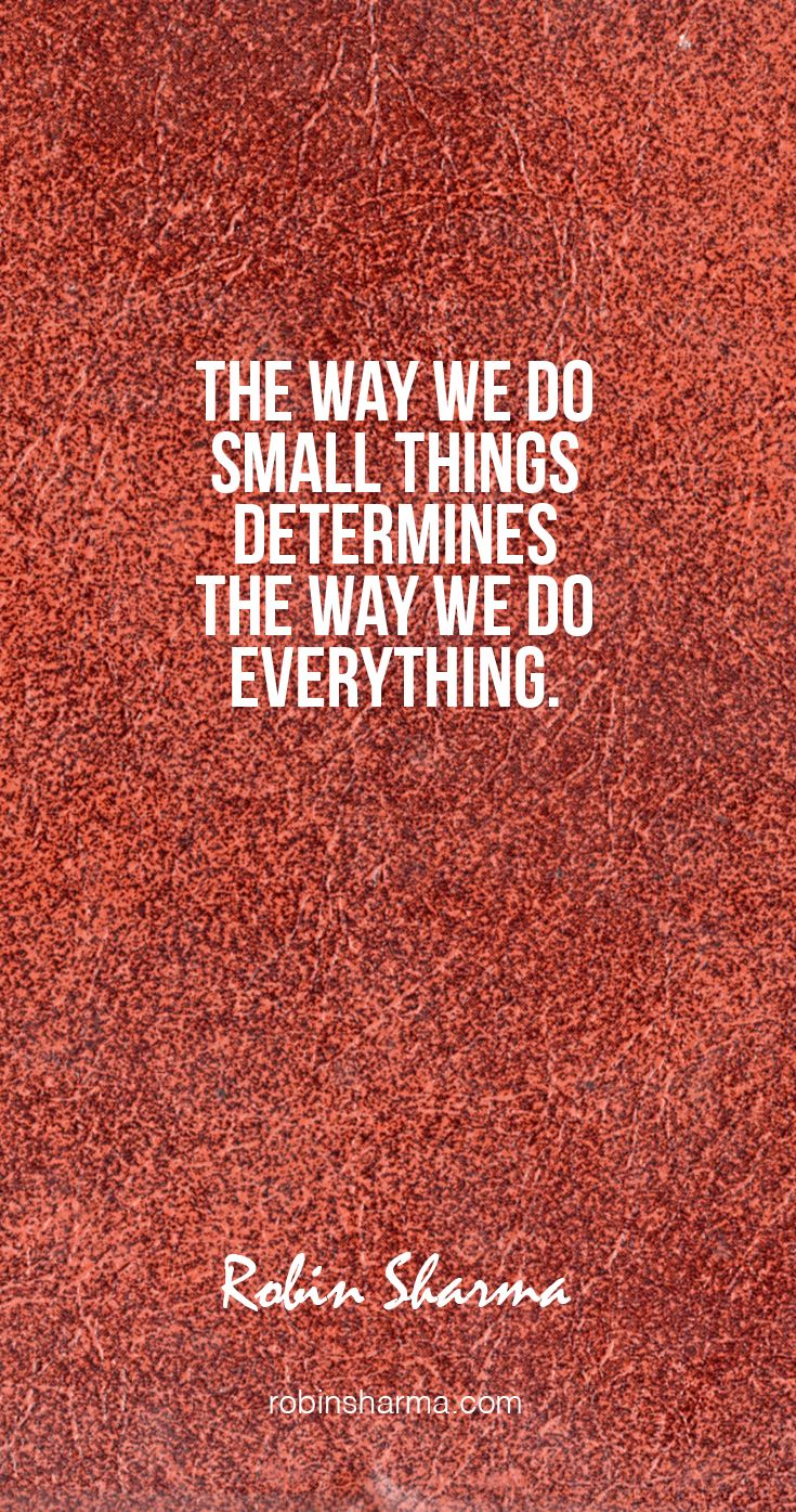The way we do small things determines the way we do everything.  #robinsharma @robinsharma #quote