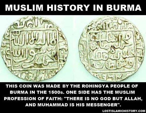 A coin from the Kingdom of Arakan, a Muslim state that existed in Burma in the 1500s. Muslims have lived in Burma since the 700s. Today, the Muslims of Burma, known as the Rohingya, are treated as outsiders and are persecuted by Buddhist monks throughout their homeland. Over 100,000 Rohingya have been displaced by the persecution in the past year.
