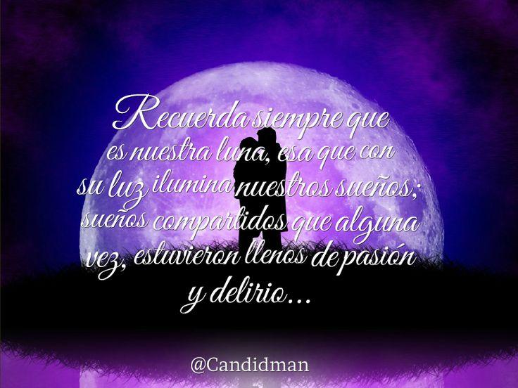 Recuerda siempre que es nuestra #Luna, esa que con su #Luz ilumina nuestros sueños; sueños compartidos que alguna vez, estuvieron llenos de #Pasion y #Delirio... #Poema @candidman