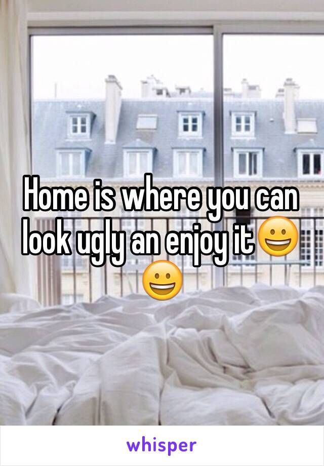 Home is where you can look ugly an enjoy it