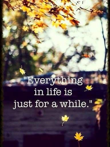 Everything in this life is just for a while, so make the best of every moment.
