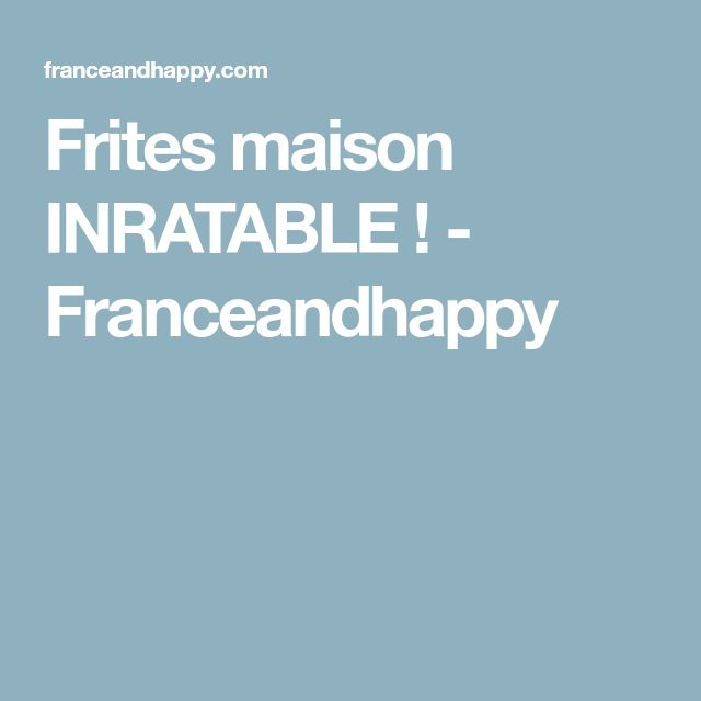 Frites maison INRATABLE ! - Franceandhappy