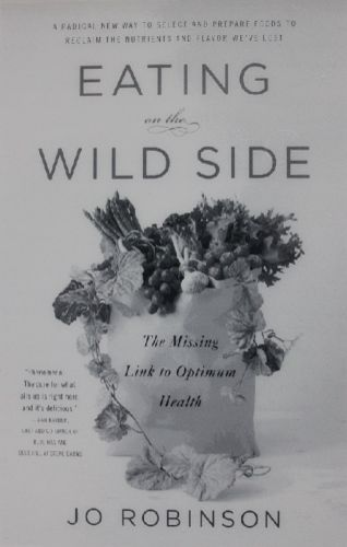 Eating on the Wild Side: The Missing Link to Optimum Health. An extraordinarily informative book that will give you the tools you need to improve your diet by choosing the most highly nutritious varieties of fruits and vegetables, and the most efficient ways to store, prepare and cook your produce in order to retain most of their health benefits.