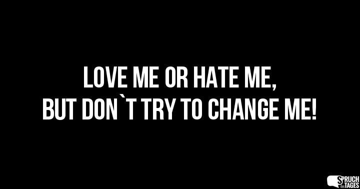Love me or Hate me, but don`t try to change me!