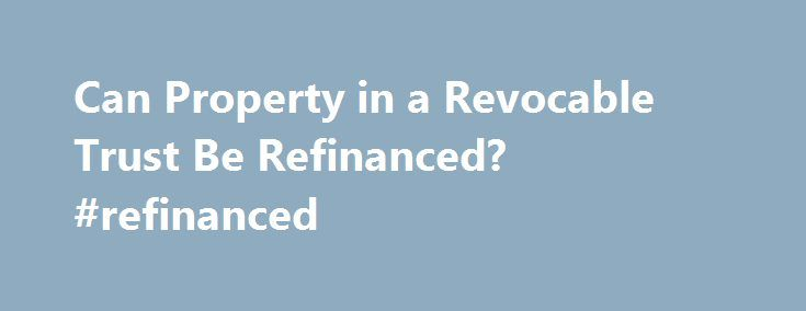 Can Property in a Revocable Trust Be Refinanced? #refinanced http://north-dakota.remmont.com/can-property-in-a-revocable-trust-be-refinanced-refinanced/  # Can Property in a Revocable Trust Be Refinanced? More Articles Anyone seeking to protect assets from probate court may set up a revocable trust. The grantor of the trust names a trustee to manage the trust's investments and property. On the death of the grantor, the assets pass directly to the beneficiaries named in the trust document…