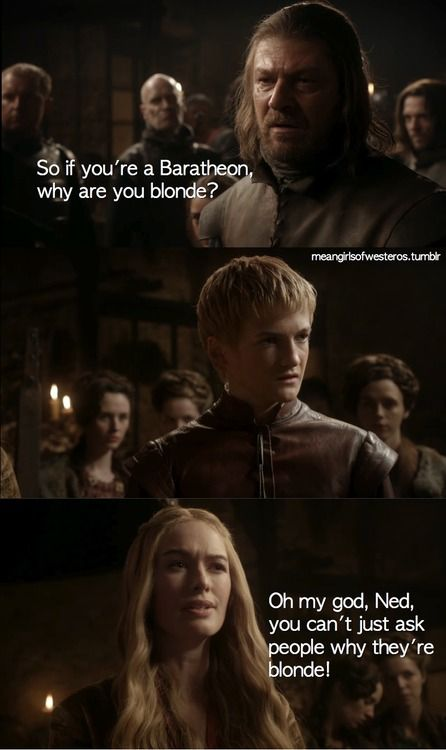 Oh my god, Ned, you can't just ask people why they're blonde! Mean Girls of Westeros