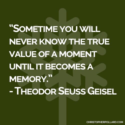 """Sometime you will never know the true value of a moment until it becomes a memory.""  - Theodor Seuss Geisel  #quote #inspiration #drseuss #life #humanity #quote"