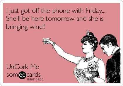 I just got off the phone with Friday... She'll be here tomorrow and she is bringing wine! @DarkPhoenix