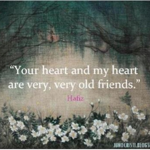 Your heart and my heart are very, very old friends ~ Hafizmy second all time fav from Hafiz. Ml