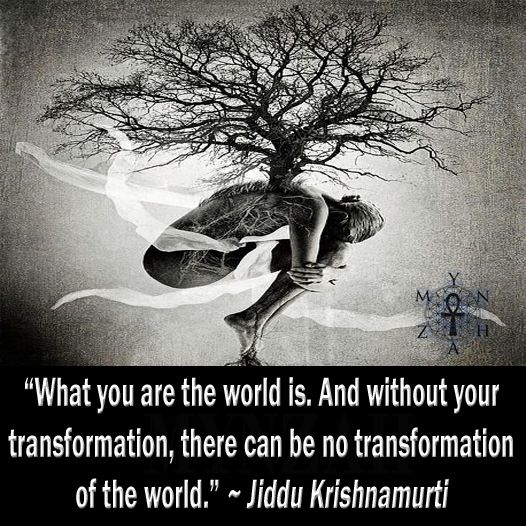 """""""What you are the world is. And without your transformation, there can be no transformation of the world."""" ~ Jiddu Krishnamurti"""