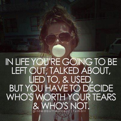 In life, you're going to be left out, talked about. You have to decide who's worth your tears: Quote About In Life Youre Going To Be Left Out Talked About You Have To Decide Whos Worth Your Tears