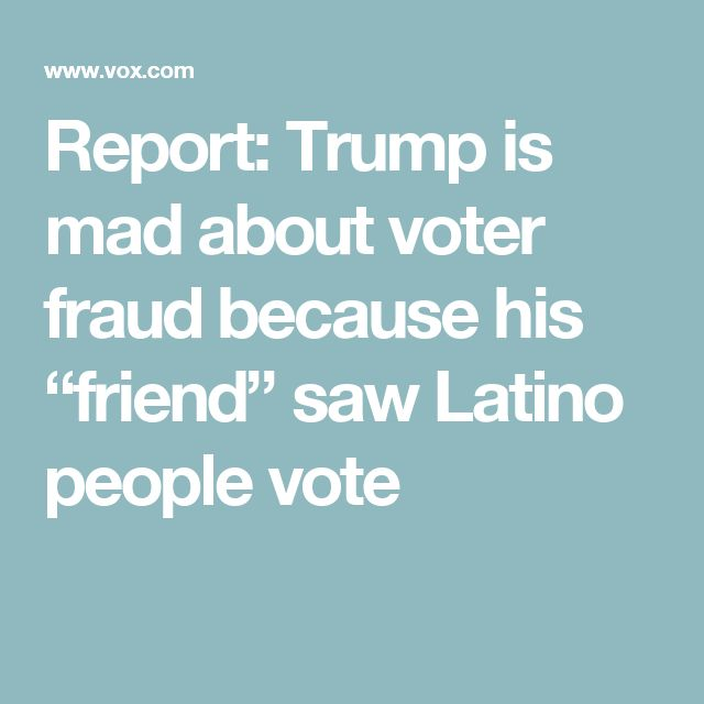 "Report: Trump is mad about voter fraud because his ""friend"" saw Latino people vote"