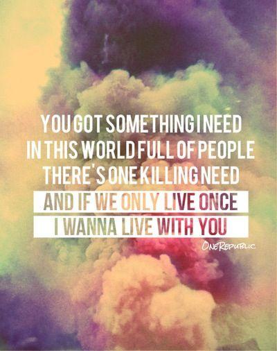 Something I Need- OneRepublic. This song gets me every time.
